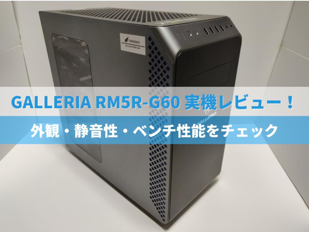 GALLERIA RM5R-G60実機レビュー!外観・静音性・ベンチ性能をチェック